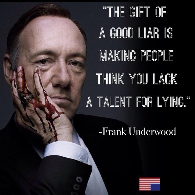 """""""O dom de um bom mentiroso é fazer com que as pessoas pensem quem você tem total falta de talento para mentir"""" - Frank Underwood de House of Cards"""