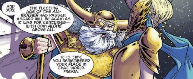 """""""E você. O tempo fugaz da Mãe de Todos passou. Asgard será novamente como foi por séculos: com Odin sozinho acima de todos. É hora de você lembrar do seu lugar nesse mundo, Freyja."""" Em Thor #1, Odin, mostra todo o seu progressismo exigindo o poder absoluto de volta depois que sua esposa, Freyja, assumiu seu temporariamente lugar e começou a implantar barbaridades como dividir o poder com o povo e submeter decisões governamentais a um """"Congresso de Mundos"""". Nem o próprio Loki se atrevera a tanto."""